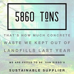 5860 Tons! That's how much concrete waste we kept out of landfills last year. We are proud to be San Diego's Sustainable Supplier.