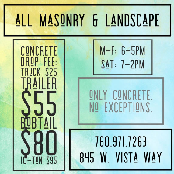 Concrete Drop Fee: Truck $25, Trailer $55, Bobtail $80, 10-ton $95, M-F: 6-5PM, Sat 7-2PM, Only Concrete - No Exceptions, 760-971-7263, 845 W. Vista Way