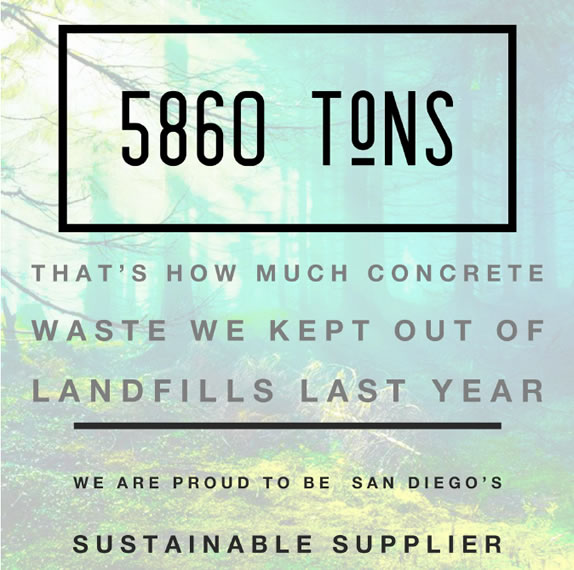 5860 Tons - That's how much concrete waste we ketp out of landfills last year. We are proud to be San Diego's Sustainable Supplier.